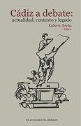 Cádiz a Debate: Actualidad, Contexto y Legado (Spanish Edition) - Roberto Breña (Ed.) - Colegio De México