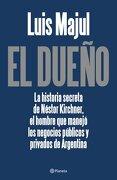 El dueño: La historia secreta de Néstor Kirchner, el hombre que manejó los negocios (...) ((Fuera de colección)) - Luis Majul - Planeta
