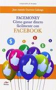 Facemoney. Como Ganar Dinero Fácilmente con Facebook (tu Puedes) - Juan Antonio Guerrero Cañongo - Mestas