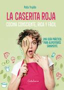 La Caserita Roja. Cocina Consciente, Rica y Facil - Polla Trujillo - Catalonia
