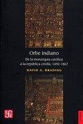 Orbe Indiano. De la Monarquía Católica a la República Criolla, 1492-1867 - David A. Brading - Fondo de Cultura Económica