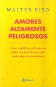 Amores Altamente Peligrosos: Cómo Identificar y Afrontar los Estilos Afectivos de los Cuales Sería Mejor no Enamorarse - Walter Riso - Planeta
