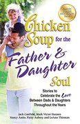Chicken Soup for the Father & Daughter Soul: Stories to Celebrate the Love Between Dads & Daughters Throughout the Years - Canfield, Jack - Backlist, LLC - A Unit of Chicken Soup of the