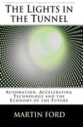 the lights in the tunnel,automation, accelerating technology and the economy of the future - martin ford - booksurge llc