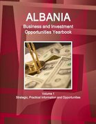 Albania Business and Investment Opportunities Yearbook Volume 1 Strategic, Practical Information and Opportunities