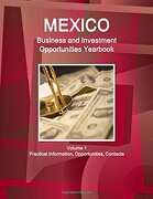 Mexico Business and Investment Opportunities Yearbook Volume 1 Practical Information, Opportunities, Contacts