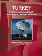 Turkey Telecommunication Industry Business Opportunities Handbook - Strategic, Practical Information and Investment Opportunities