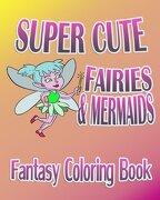 Fantasy Coloring Book: Super Cute Fairies & Mermaids