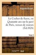 Le Cocher de Fiacre, Ou Quarante ANS Sur Le Pave de Paris, Roman de Moeurs. Tome 3 (Litterature) (French Edition)