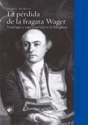 La Pérdida de la Fragata Wager. Naufragio y Supervivencia en la Patagonia - John Byron - Ediciones Udp