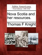 Nova Scotia and Her Resources. - Knight, Thomas F. - Gale, Sabin Americana