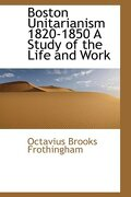 Boston Unitarianism 1820-1850 a Study of the Life and Work - Frothingham, Octavius Brooks - BiblioLife