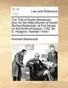 The Trial of Kenith MacKenzie, Esq: For the Wilful Murder of Kenith Murray MacKenzie, at Fort Morea, on the Fourth of August, 1782. by E. Hodgson, Num - MacKenzie, Kenneth - Gale Ecco, Print Editions