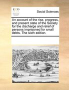 An  Account of the Rise, Progress, and Present State of the Society for the Discharge and Relief of Persons Imprisoned for Small Debts. the Sixth Edit - Multiple Contributors - Gale Ecco, Print Editions