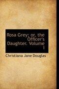 Rosa Grey; Or, the Officer's Daughter. Volume I - Douglas, Christiana Jane - BiblioLife