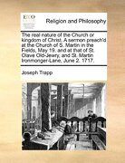 The Real Nature of the Church or Kingdom of Christ. a Sermon Preach'd at the Church of S. Martin in the Fields, May 19. and at That of St. Olave Old-J - Trapp, Joseph - Gale Ecco, Print Editions