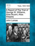 A Report of the Trial of George W. Williams, Alias Bryant, Alias Slappey - Lomas, John - Gale, Making of Modern Law