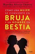 Cómo una Mujer se Convierte en Bruja y un Hombre en Bestia - Martha Alicia Chavez - Grijalbo