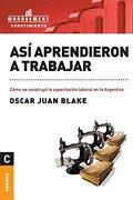 Así Aprendieron a Trabajar - Oscar Juan Blake - Granica