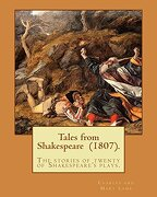 Tales from Shakespeare  (1807). By: Charles and Mary Lamb: ( the stories of twenty of Shakespeare's plays.)