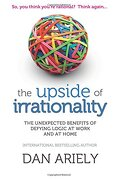 Upside of Irrationality: The Unexpected Benefits of Defying Logic at Work and at Home - Ariely, Dan - Harper