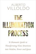 The Illumination Process: A Shamanic Guide to Transforming Toxic Emotions into Wisdom, Power and Grace
