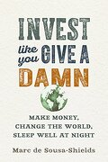 Invest Like you Give a Damn: Make Money, Change the World, Sleep Well at Night (libro en Inglés) - Marc De Sousa-Shields - New Society Publishers