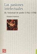 Las Pasiones Intelectuales Iii. Voluntad de Poder (1762-1778). - Badinter Elisabeth - Fondo De Cultura Economica