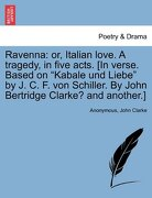 """Ravenna: Or, Italian Love. a Tragedy, in Five Acts. [In Verse. Based on """"Kabale Und Liebe"""" by J. C. F. Von Schiller. by John Be - Anonymous - British Library, Historical Print Editions"""