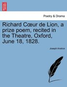 Richard C Ur de Lion, a Prize Poem, Recited in the Theatre, Oxford, June 18, 1828. - Anstice, Joseph - British Library, Historical Print Editions