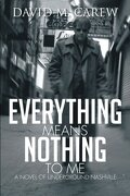 Everything Means Nothing to Me: A Novel of Underground Nashville: A Novel of Underground Novel - Carew, David M. - Xlibris Corporation