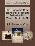 U.S. Supreme Court Transcript of Record Bullard V. Des Moines & FT D R Co - U. S. Supreme Court - Gale, U.S. Supreme Court Records