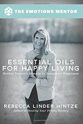 Essential Oils for Happy Living: Mother Nature's Remedy to Jumpstart Happiness