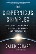 The Copernicus Complex: Our Cosmic Significance In A Universe Of Planets And Probabilities - Caleb Scharf - Scientific American / Farrar, Straus And Giroux