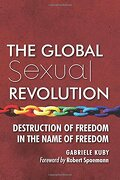 The Global Sexual Revolution: Destruction Of Freedom In The Name Of Freedom - Gabriele Kuby - Lifesite/angelico Press