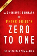 A 20-minute Summary Of Peter Thiel s Zero To One: Notes On Startups, Or How To Build The Future - Instaread Summaries - Createspace Independent Publishing Platform