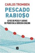 PescadoRabioso. Leyes de Pesca y Luchas de Poder en la Derecha Chilen - Carlos Tromben - Ediciones B