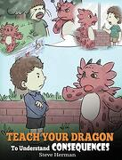 Teach Your Dragon to Understand Consequences: A Dragon Book to Teach Children About Choices and Consequences. A Cute Children Story to Teach Kids how to Make Good Choices. (my Dragon Books) (libro en Inglés) - Steve Herman - Dg Books Publishing