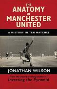 The Anatomy of Manchester United: A History in ten Matches (libro en Inglés) - Jonathan Wilson - Weidenfeld & Nicolson