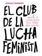 El Club de la Lucha Feminista. Manual de Supervivencia en el Trabajo Para Mujeres - Jessica Bennett - Penguin Random House
