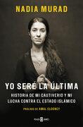 Yo Seré la Última: Historia de mi Cautiverio y mi Lucha Contra el Estado Islámico - Nadia Murad; Amal Clooney - Plaza & Janés