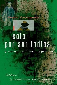 portada Solo por ser Indios y Otras Cronicas Mapuches