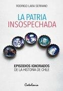 Patria Insospechada, la. Episodios Ignorados de la Historia de Chile - Rodrigo Lara Serrano - Catalonia