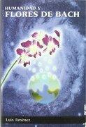 Humanidad y Flores de Bach: Una Visión Para la Comprensión y uso de las Esencias Florales - Luis Jimenez - Ediciones Indigo