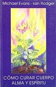 Cómo Curar Cuerpo, Alma y Espíritu: Medicina Antroposófica - Michael Evans; Iain Rodger - Editorial Rudolf Steiner S.L.