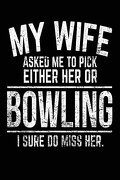 My Wife Asked me to Pick Either her or Bowling i Sure do Miss Her.  Bowling Notebook Journals (libro en inglés)