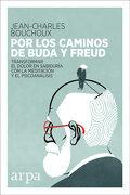 Por los Caminos de Buda y Freud: Transformar el Dolor en Sabiduría con la Meditación y el Psicoanálisis - Jean-Charles Bouchoux - Arpa Editores