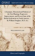A Summary, Historical and Political, of the First Planting, Progressive Improvements, and Present State of the British Settlements in North-America.    By William Douglass, M. Do Of 2; Volume 2 (libro en inglés)