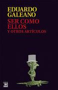 Ser Como Ellos y Otros Artículos - Eduardo Galeano - Siglo Veintiuno Editores