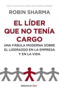 El Líder que no Tenía Cargo: Una Fábula Moderna Sobre el Liderazgo en la Empresa y en la Vida - Robin Sharma - Debolsillo